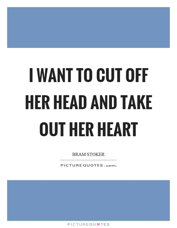 I want to cut off her head and take out her heart Picture Quote #1