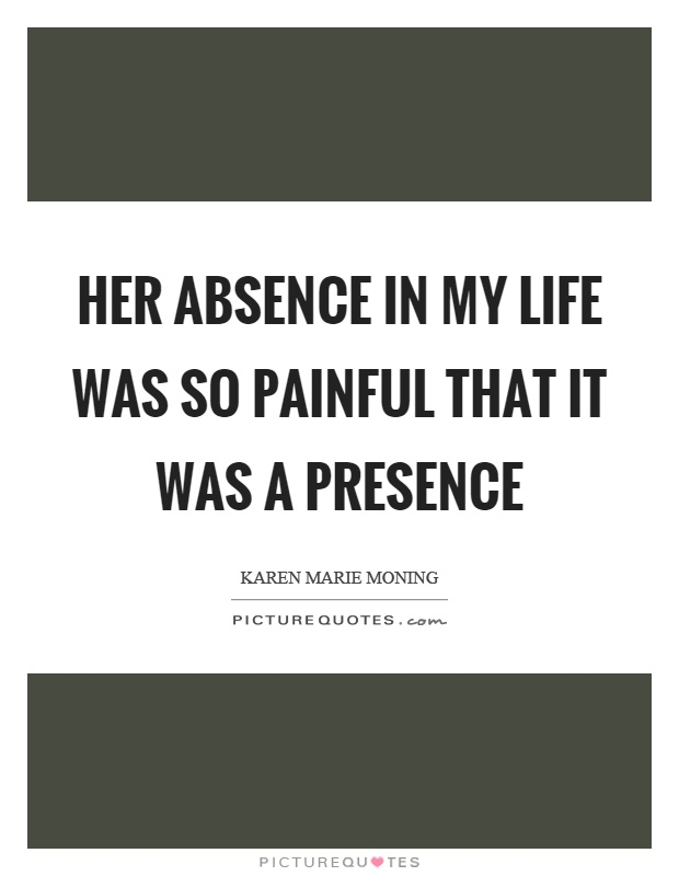 Her absence in my life was so painful that it was a presence Picture Quote #1