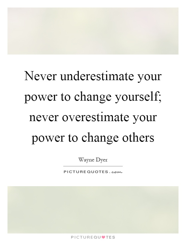 Never underestimate your power to change yourself; never overestimate your power to change others Picture Quote #1