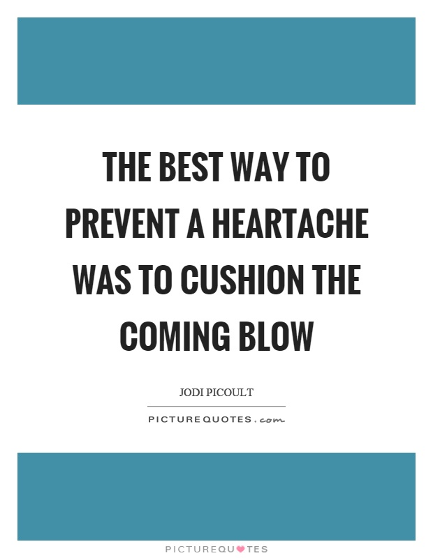 The best way to prevent a heartache was to cushion the coming blow Picture Quote #1