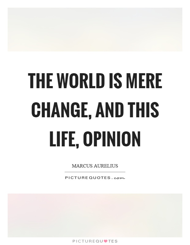 The world is mere change, and this life, opinion Picture Quote #1