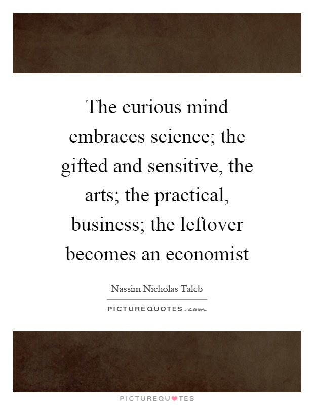 The curious mind embraces science; the gifted and sensitive, the arts; the practical, business; the leftover becomes an economist Picture Quote #1