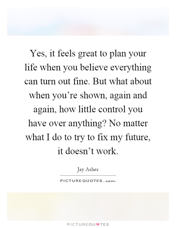 Yes, it feels great to plan your life when you believe everything can turn out fine. But what about when you're shown, again and again, how little control you have over anything? No matter what I do to try to fix my future, it doesn't work Picture Quote #1