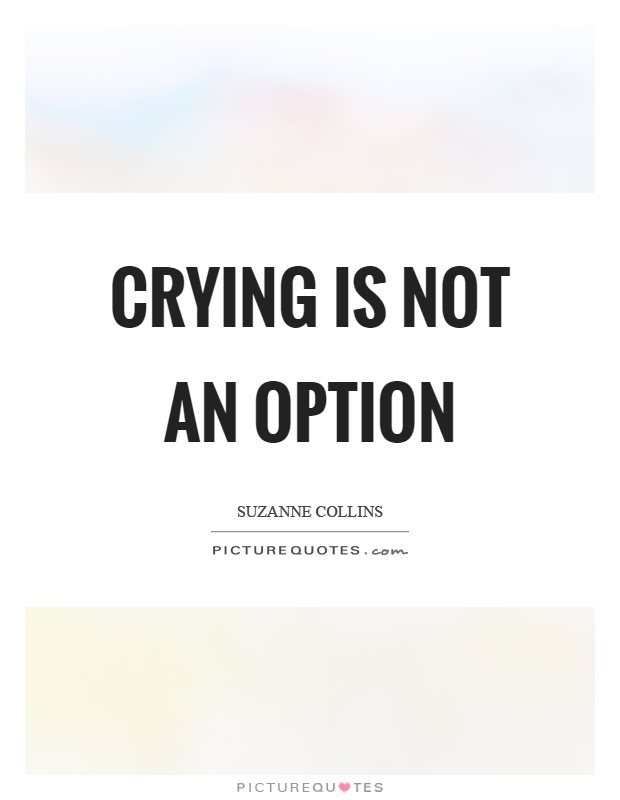 Crying is not an option Picture Quote #1