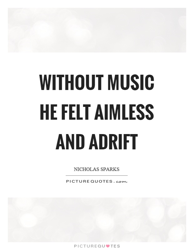 Without music he felt aimless and adrift Picture Quote #1