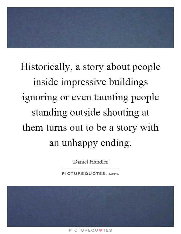 Historically, a story about people inside impressive buildings ignoring or even taunting people standing outside shouting at them turns out to be a story with an unhappy ending Picture Quote #1