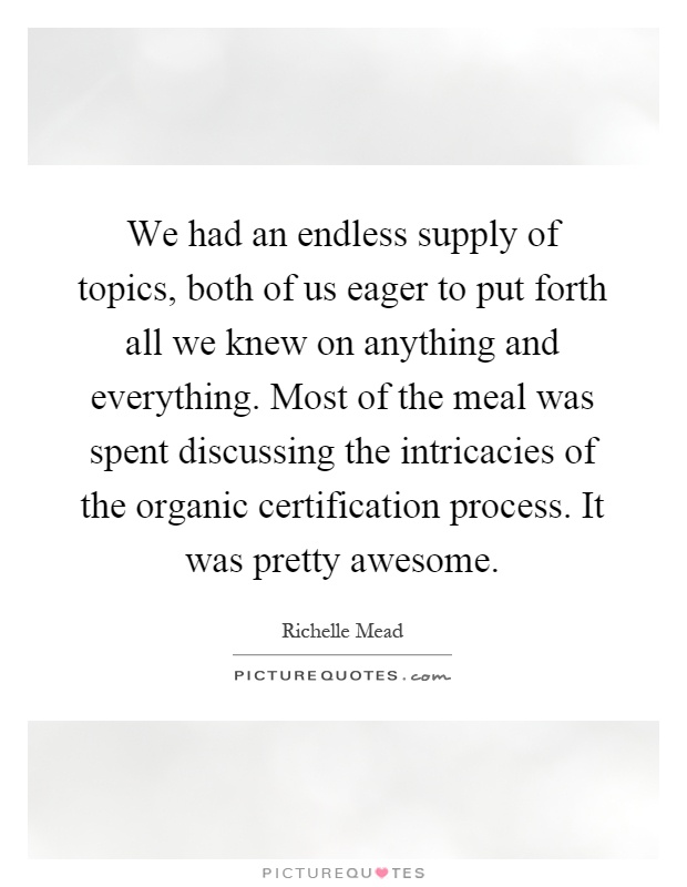 We had an endless supply of topics, both of us eager to put forth all we knew on anything and everything. Most of the meal was spent discussing the intricacies of the organic certification process. It was pretty awesome Picture Quote #1