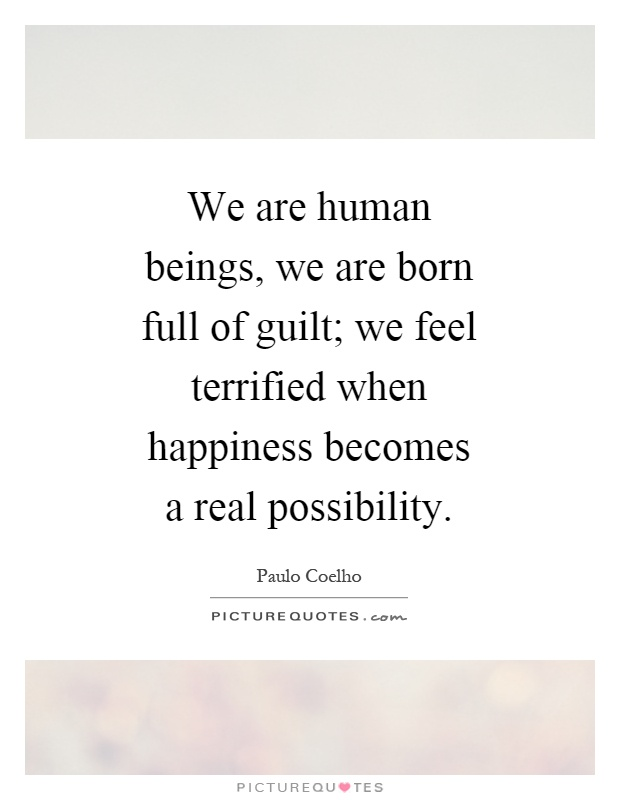 We are human beings, we are born full of guilt; we feel terrified when happiness becomes a real possibility Picture Quote #1