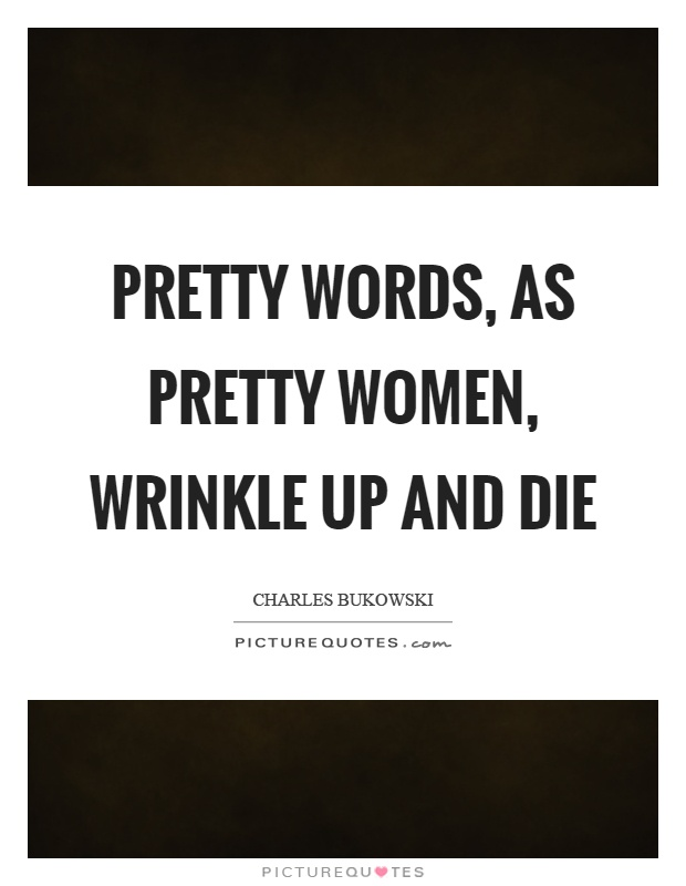 Pretty words, as pretty women, wrinkle up and die Picture Quote #1