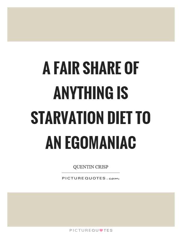 A fair share of anything is starvation diet to an egomaniac Picture Quote #1