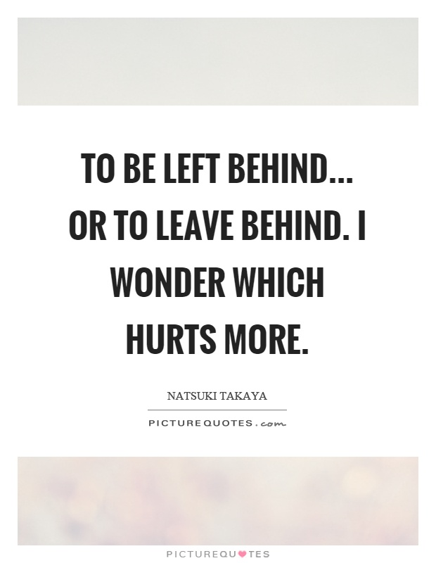 To be left behind... or to leave behind. I wonder which hurts more Picture Quote #1