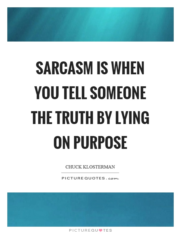 Sarcasm is when you tell someone the truth by lying on purpose Picture Quote #1