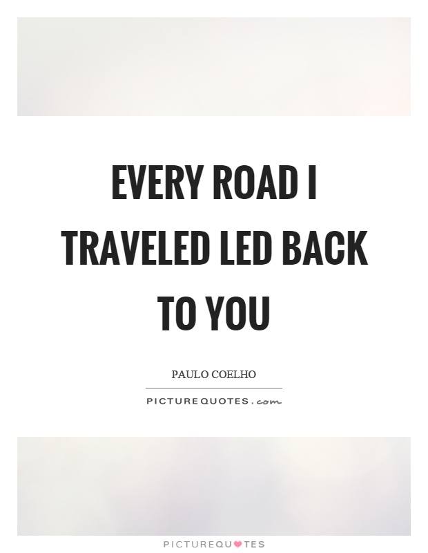 Every road I traveled led back to you Picture Quote #1