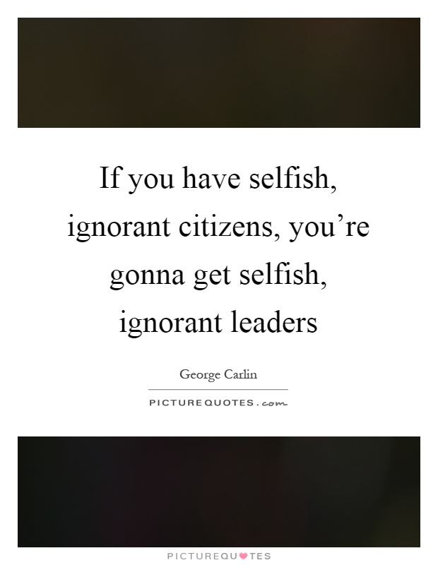 If you have selfish, ignorant citizens, you're gonna get selfish, ignorant leaders Picture Quote #1