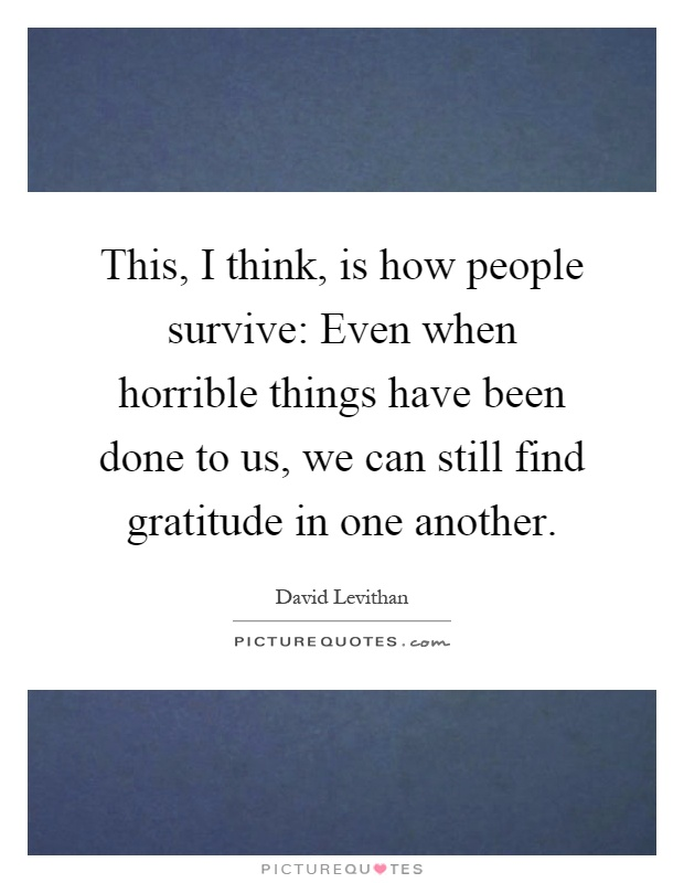This, I think, is how people survive: Even when horrible things have been done to us, we can still find gratitude in one another Picture Quote #1
