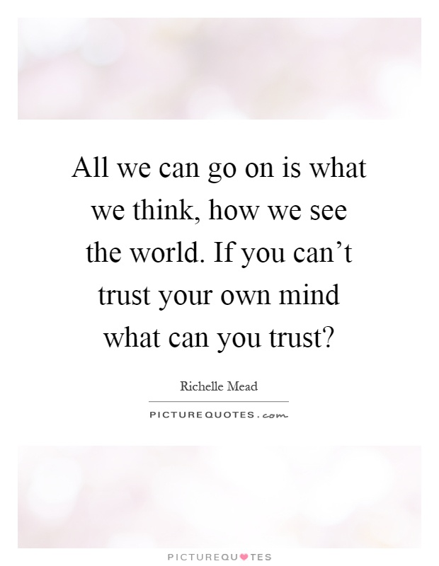 All we can go on is what we think, how we see the world. If you can't trust your own mind what can you trust? Picture Quote #1