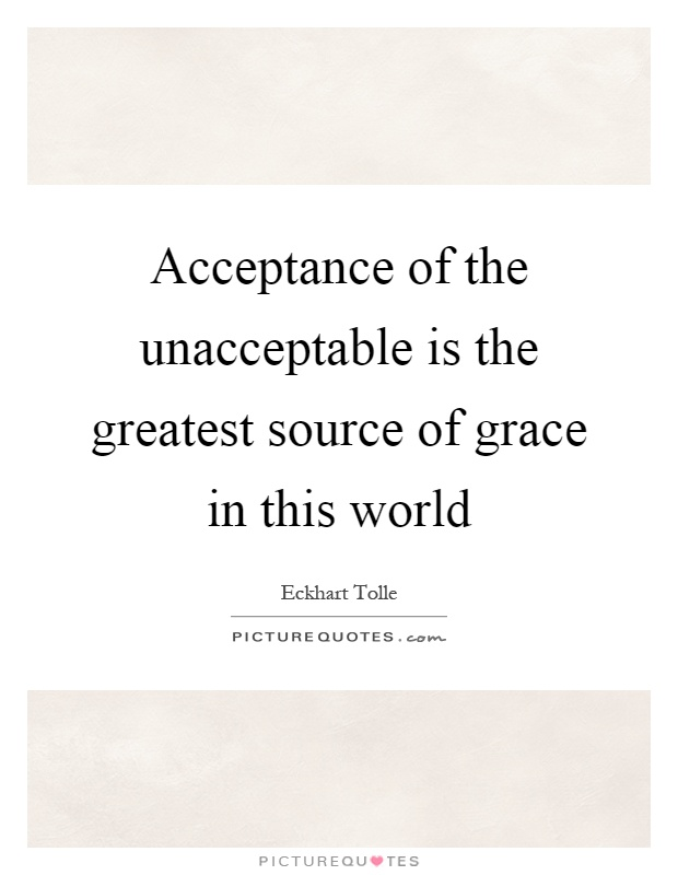 Acceptance of the unacceptable is the greatest source of grace in this world Picture Quote #1