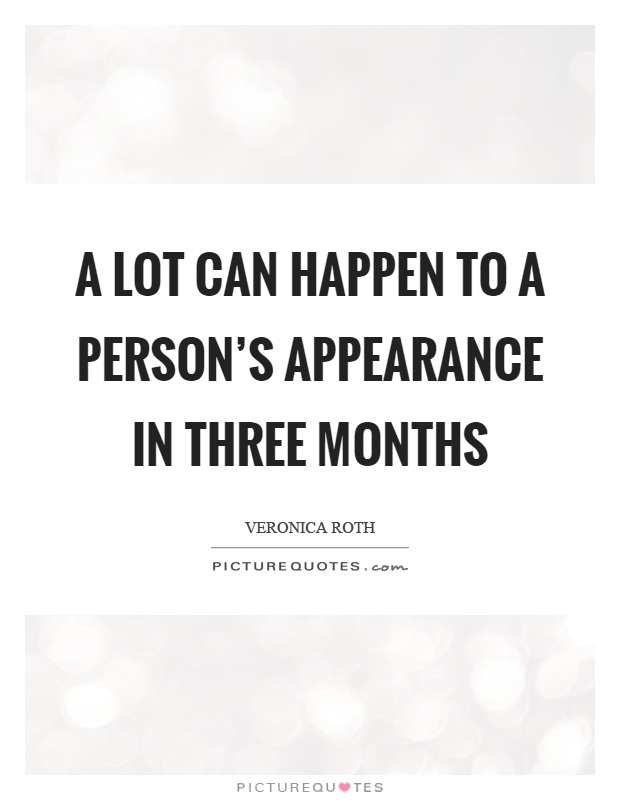 A lot can happen to a person's appearance in three months Picture Quote #1