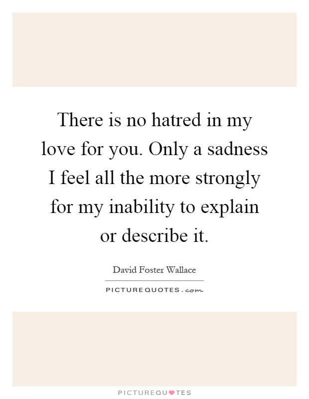 There is no hatred in my love for you. Only a sadness I feel all the more strongly for my inability to explain or describe it Picture Quote #1