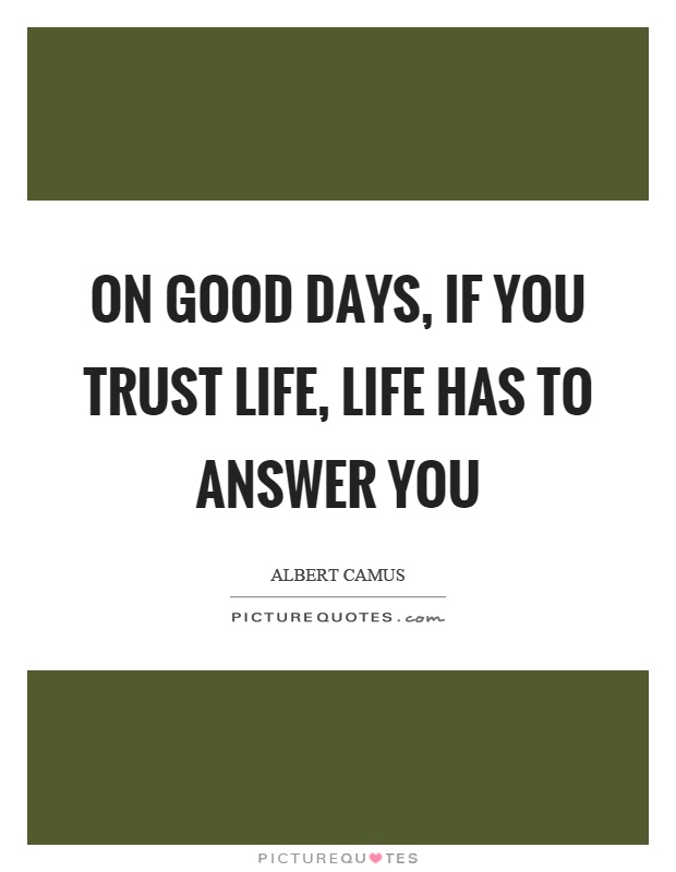 On good days, if you trust life, life has to answer you Picture Quote #1