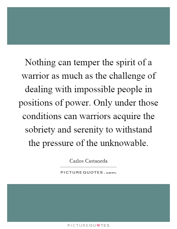Nothing can temper the spirit of a warrior as much as the challenge of dealing with impossible people in positions of power. Only under those conditions can warriors acquire the sobriety and serenity to withstand the pressure of the unknowable Picture Quote #1