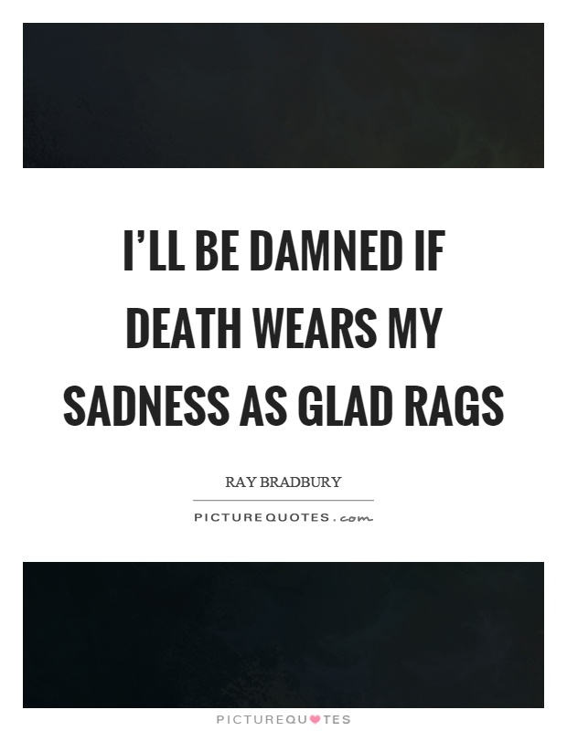 I'll be damned if death wears my sadness as glad rags Picture Quote #1