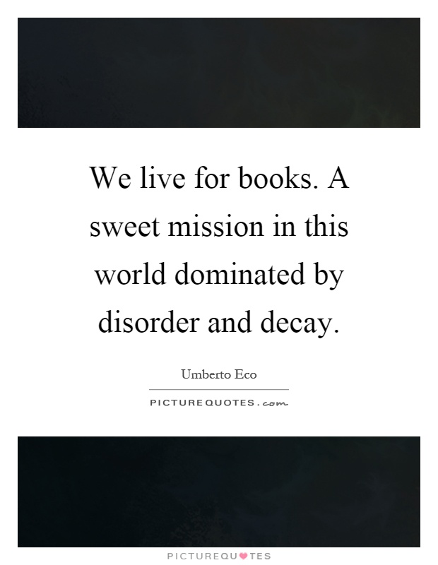 We live for books. A sweet mission in this world dominated by disorder and decay Picture Quote #1