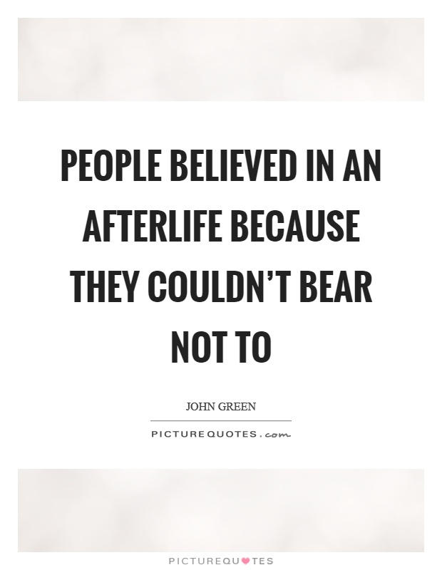 People believed in an afterlife because they couldn't bear not to Picture Quote #1