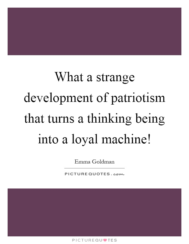 What a strange development of patriotism that turns a thinking being into a loyal machine! Picture Quote #1