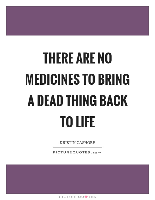 There are no medicines to bring a dead thing back to life Picture Quote #1