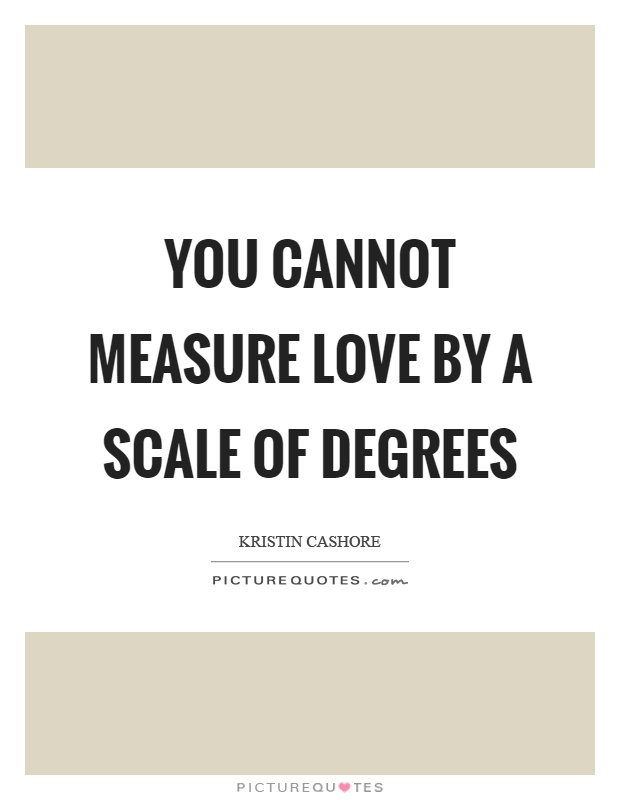You cannot measure love by a scale of degrees Picture Quote #1