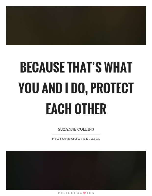 Because that's what you and I do, protect each other Picture Quote #1