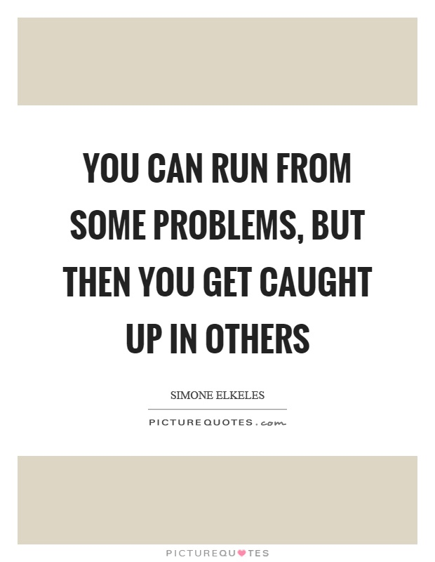You can run from some problems, but then you get caught up in others Picture Quote #1