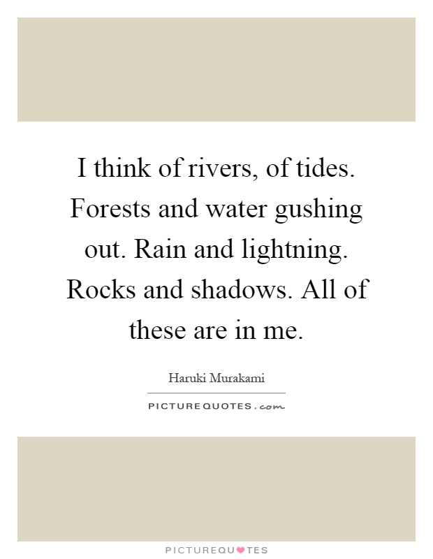 I think of rivers, of tides. Forests and water gushing out. Rain and lightning. Rocks and shadows. All of these are in me Picture Quote #1