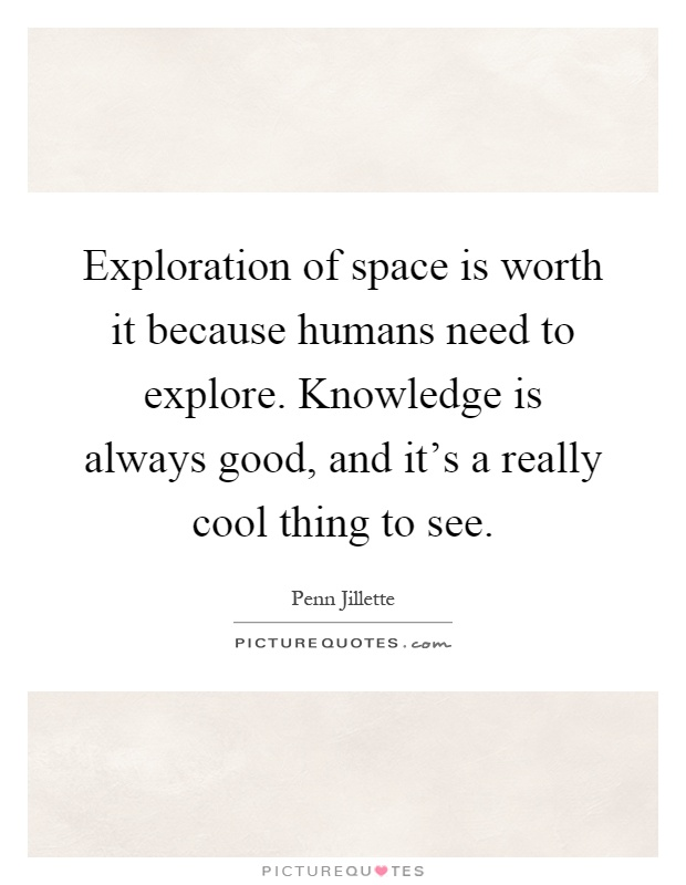 Exploration of space is worth it because humans need to ...