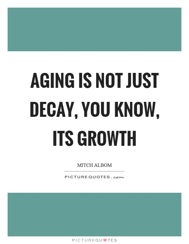 Aging is not just decay, you know, its growth Picture Quote #1