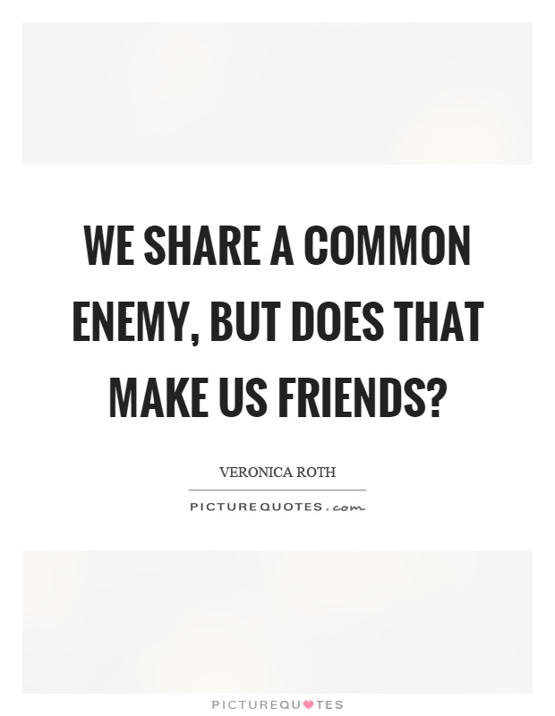 We share a common enemy, but does that make us friends? Picture Quote #1