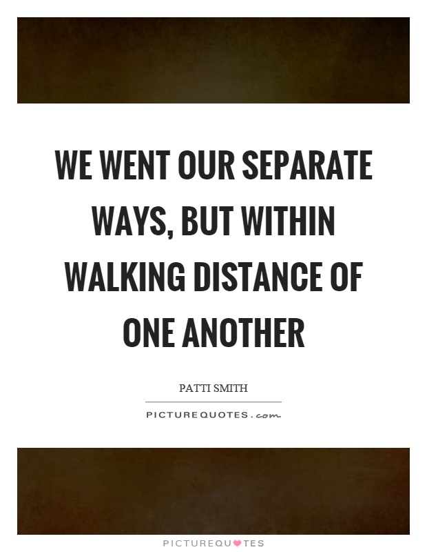 We went our separate ways, but within walking distance of one another Picture Quote #1