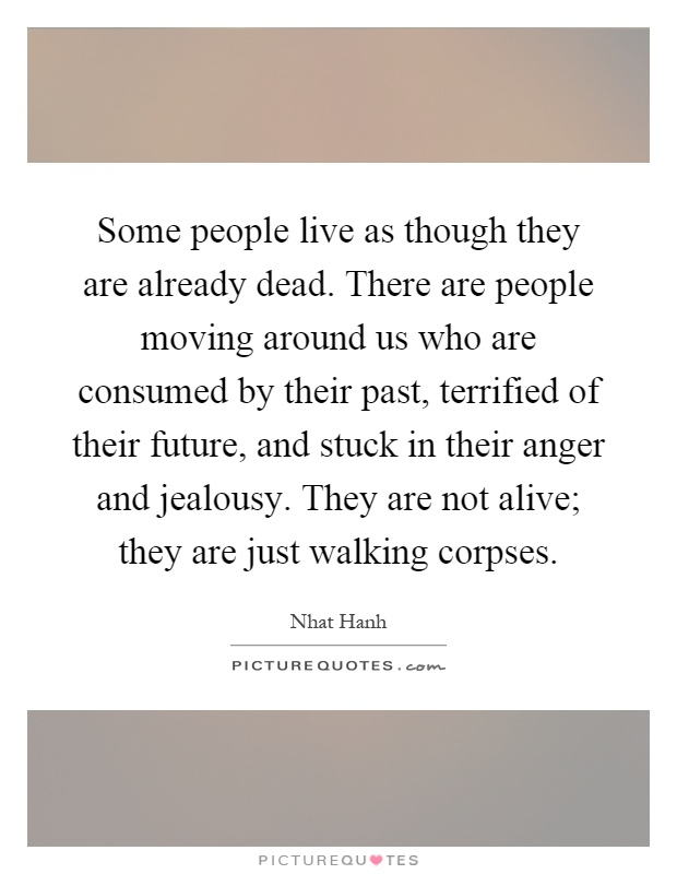 Some people live as though they are already dead. There are people moving around us who are consumed by their past, terrified of their future, and stuck in their anger and jealousy. They are not alive; they are just walking corpses Picture Quote #1