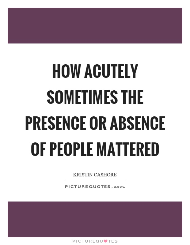 How acutely sometimes the presence or absence of people mattered Picture Quote #1