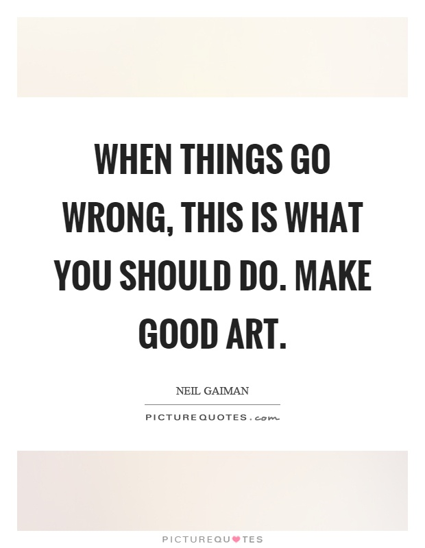 When things go wrong, this is what you should do. Make good art Picture Quote #1