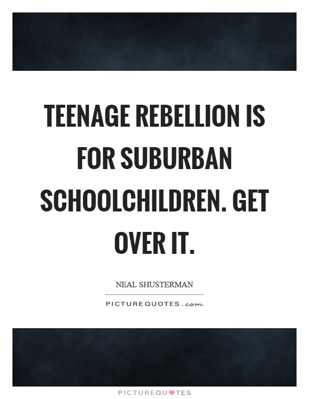 Teenage rebellion is for suburban schoolchildren. Get over it Picture Quote #1