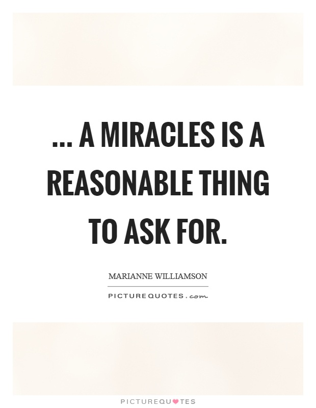 ... a miracles is a reasonable thing to ask for Picture Quote #1
