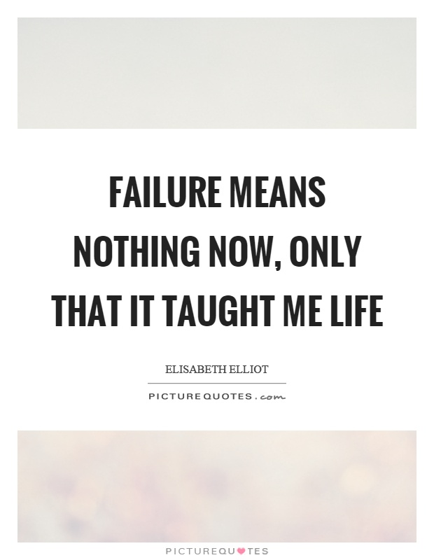 Failure means nothing now, only that it taught me life Picture Quote #1