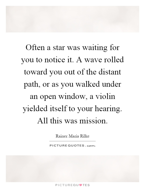 Often a star was waiting for you to notice it. A wave rolled toward you out of the distant path, or as you walked under an open window, a violin yielded itself to your hearing. All this was mission Picture Quote #1
