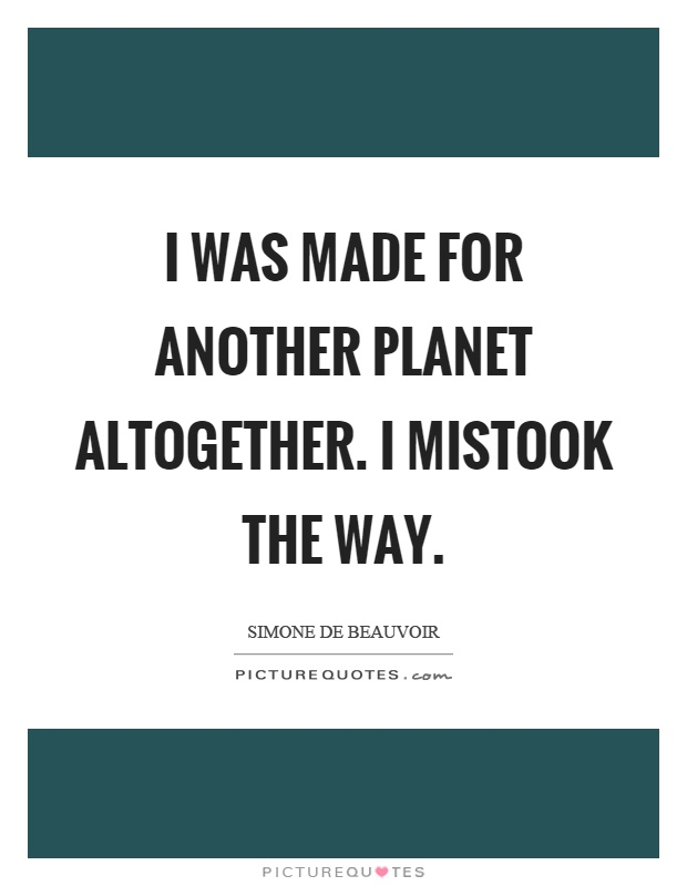 I was made for another planet altogether. I mistook the way Picture Quote #1