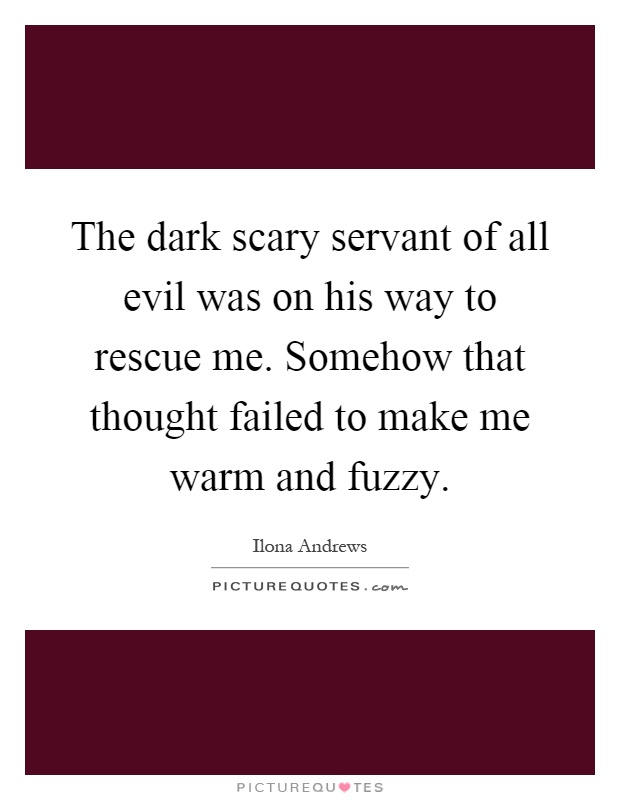 The dark scary servant of all evil was on his way to rescue me. Somehow that thought failed to make me warm and fuzzy Picture Quote #1