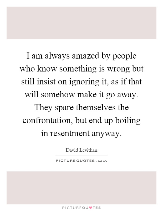 I am always amazed by people who know something is wrong but still insist on ignoring it, as if that will somehow make it go away. They spare themselves the confrontation, but end up boiling in resentment anyway Picture Quote #1