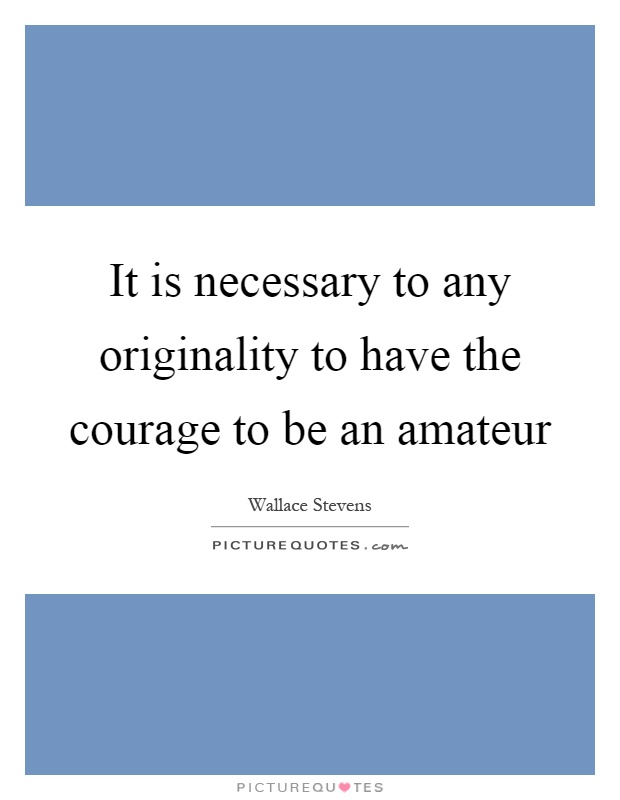 It is necessary to any originality to have the courage to be an amateur Picture Quote #1