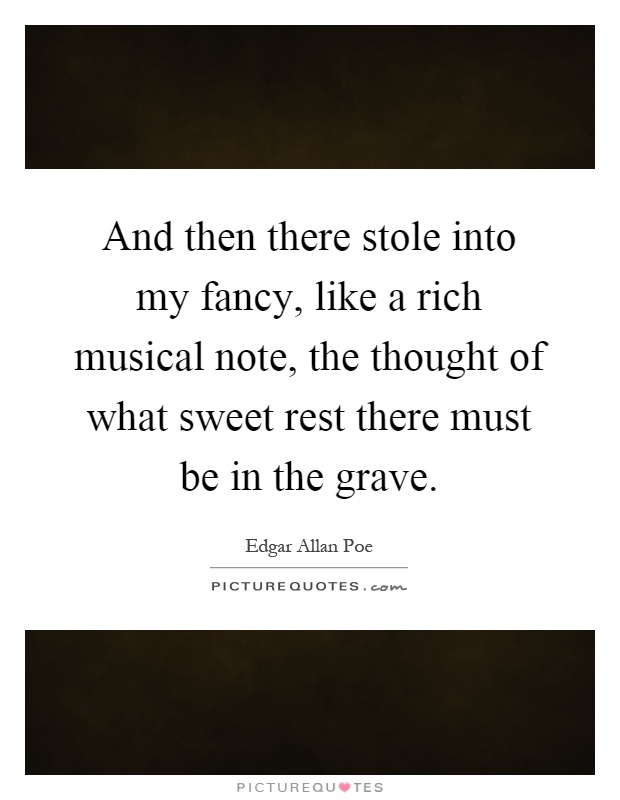 And then there stole into my fancy, like a rich musical note, the thought of what sweet rest there must be in the grave Picture Quote #1
